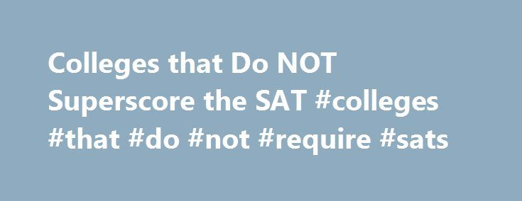 Colleges that Do NOT Superscore the SAT #colleges #that #do #not #require #sats http://san-diego.remmont.com/colleges-that-do-not-superscore-the-sat-colleges-that-do-not-require-sats/  # Colleges that Do NOT Superscore the SAT As you can see, the college in this example selected the best scores from the Reading, Math, and Writing test sections (the best scores are highlighted), giving you a total score of 1850, which is better than any of your individual score sets. Even though the…