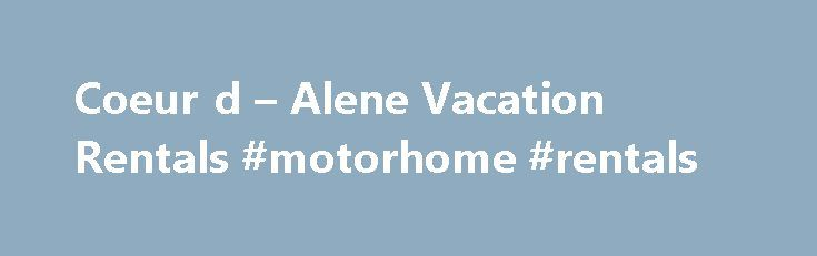 Coeur d – Alene Vacation Rentals #motorhome #rentals http://renta.remmont.com/coeur-d-alene-vacation-rentals-motorhome-rentals/  #vacation rentals # Coeur d Alene Vacation Rentals