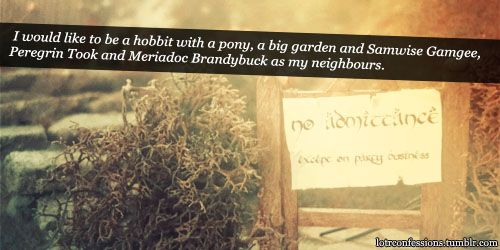 If I could choose, I would like to be a hobbit with a pony, a big garden and Samwise Gamgee, Peregrin Took and Meriadoc Brandybuck as my neighbours. Not to mention Frodo Baggins...