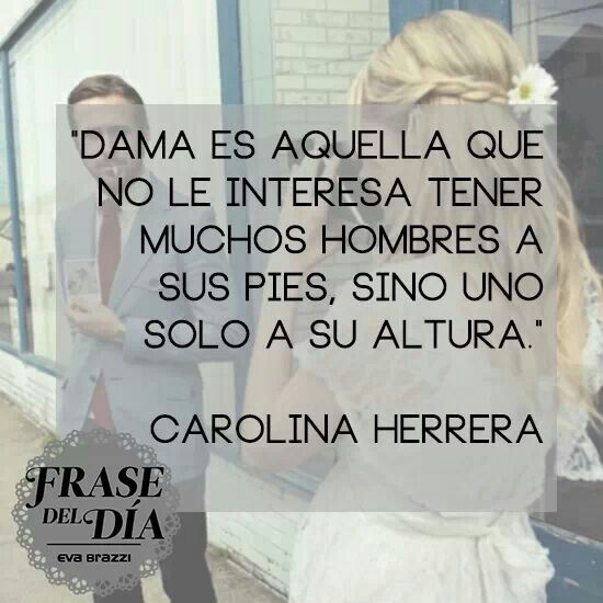 """""""Dama es aquella que no le interesa tener muchos hombres a sus pies, sino uno solo a su altura"""" Carolina Herrera"""
