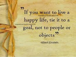 """Albert Einstein:  """"If you want to live a happy life, tie it to a goal, not to people or objects."""""""
