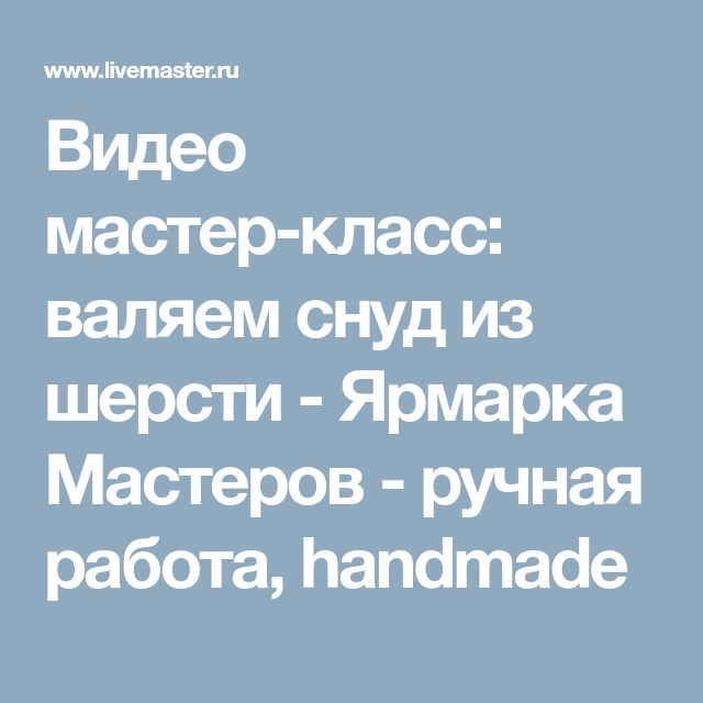 Видео мастер-класс: валяем снуд из шерсти - Ярмарка Мастеров - ручная работа, handmade