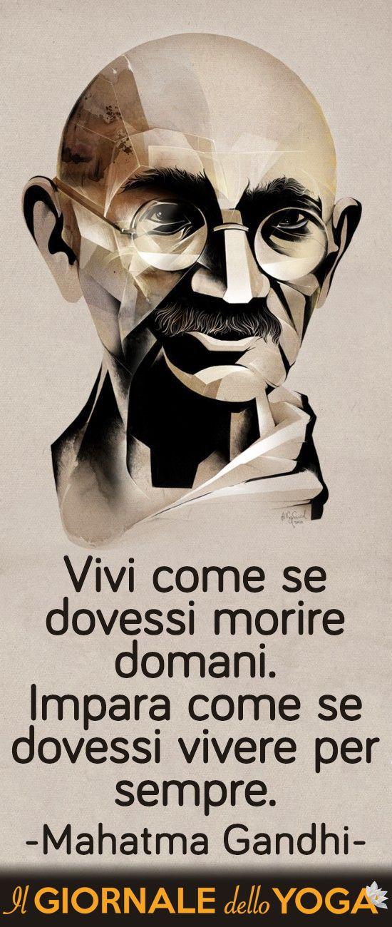 http://www.ilgiornaledelloyoga.it/frasi-di-gandhi Vivi come se dovessi morire domani. Impara come se dovessi vivere per sempre.