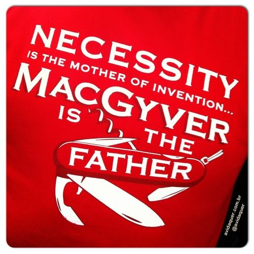 A necessidade é a mãe de todas as invenções.. E MacGyver é o pai!