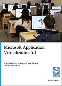 Microsoft Application Virtualization 5.1: Learn To Design Implement Upgrade And Configure App-V 5.1 PDF