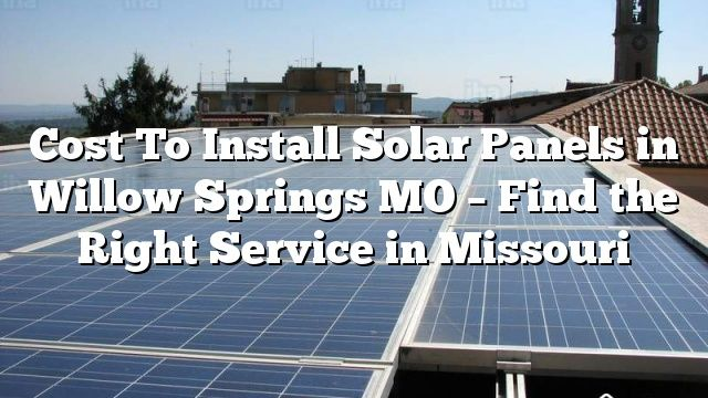 Cost To Install Solar Panels In Willow Springs Mo Find The Right Service In Missouri Solar Panels Solar Panel Installation Solar