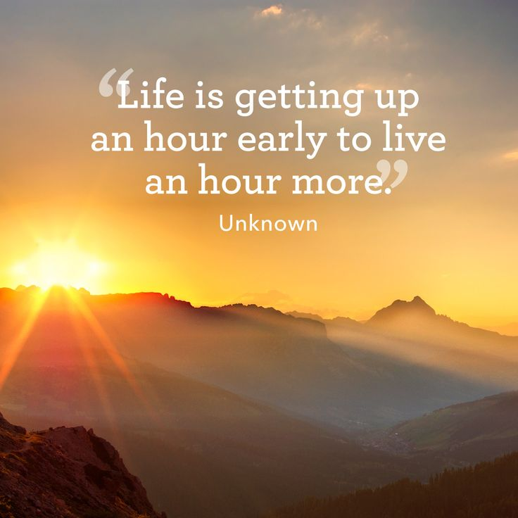 """Life is getting up an hour early to live an hour more."""