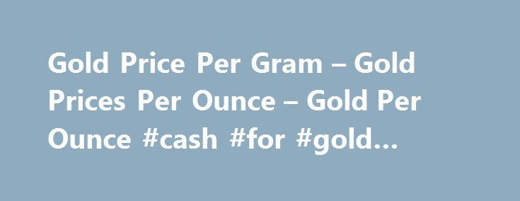 Gold Price Per Gram – Gold Prices Per Ounce – Gold Per Ounce #cash #for #gold #review http://coupons.nef2.com/gold-price-per-gram-gold-prices-per-ounce-gold-per-ounce-cash-for-gold-review/  # Precious Metals Review Market information and news is critical for precious metal investing. However, many investors have limited time to sort through the massive amounts of market data and gold, silver and platinum news. The Monex Precious Metals Review consolidates the week's activities in a concise…