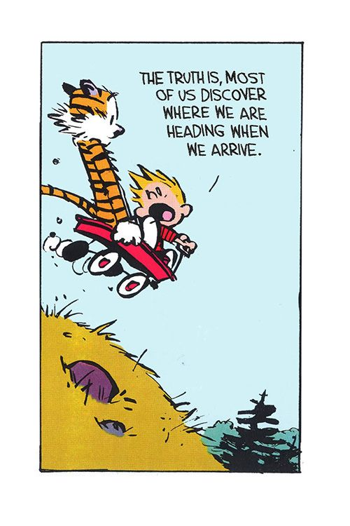 "Calvin and Hobbes QUOTE OF THE DAY (DA): The truth is, most of us discover where we are heading when we arrive."" -- Calvin/Bill Watterson:"