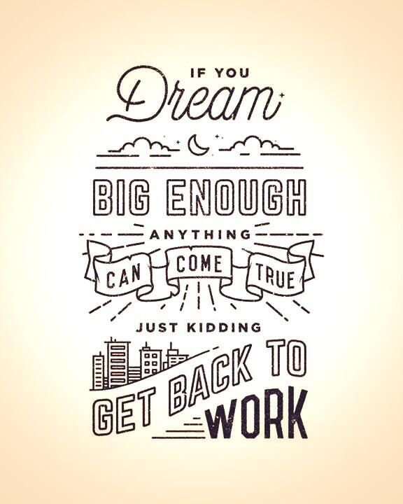 If you dream big, anything can come true. Just kidding, get back to work.