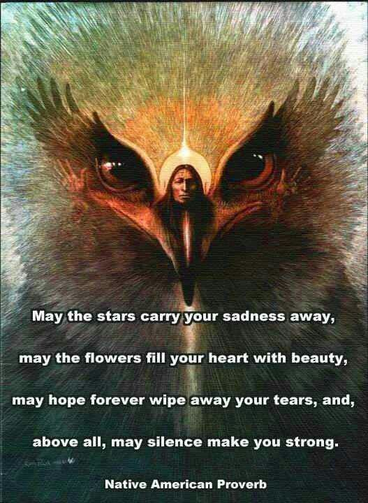 May the stars carry your sadness away, May the flowers fill your heart with beauty, May hope forever wipe away your tears, And, above all, may silence make you strong.  Native American wisdom