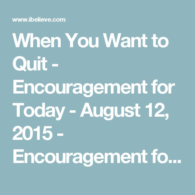 When You Want to Quit - Encouragement for Today - August 12, 2015 - Encouragement for Today Daily Devotional from Proverbs 31