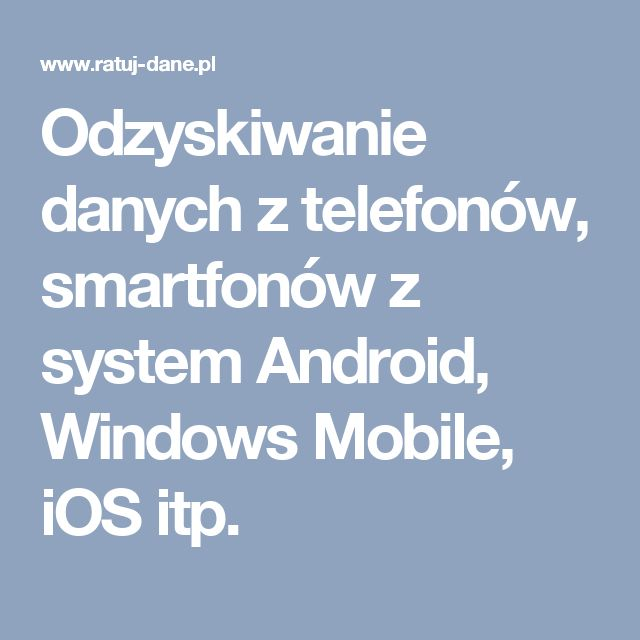 Odzyskiwanie danych z telefonów, smartfonów z system Android, Windows Mobile, iOS itp.