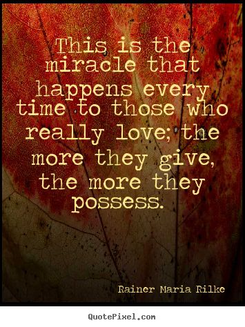 Rainer Maria Rilke Quotes - This is the miracle that happens every time to those who really love; the more they give, the more they possess.