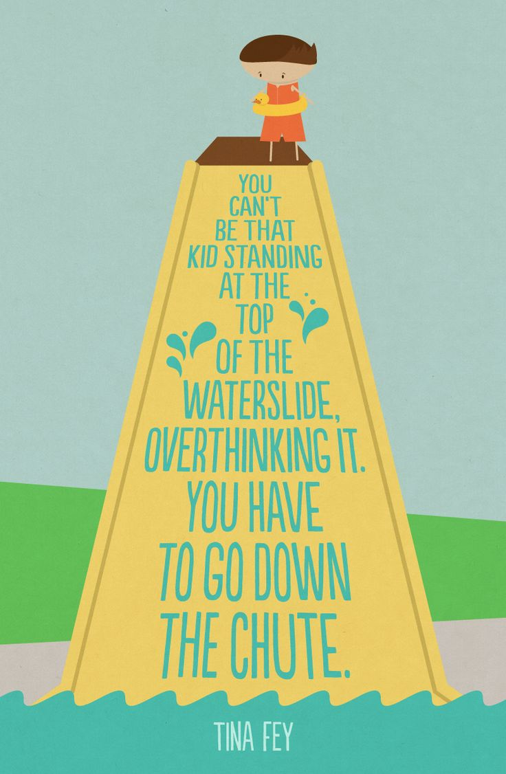 """You can't be that kid standing at the top of the waterslide overdrinking it. You have to go down the shoot."" Tina Fey. Do you ever just jump right in? I am SO that kid! But I'm learning!!!"