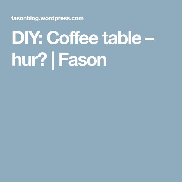 DIY: Coffee table – hur?   Fason