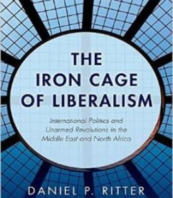 The Iron Cage Of Liberalism: International Politics And Unarmed Revolutions In The Middle East And North Africa PDF