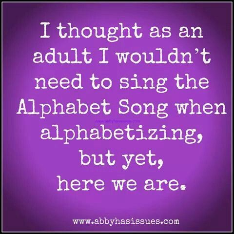 I thought as an adult I wouldn't need to sing the Alphabet Song when alphabetizing, but yet, here we are.