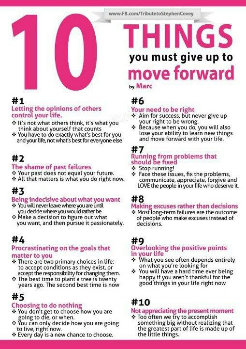 10 Things you Must Give Up to Move Forward: Letting the opinions of others control your life, The shame of past failures, Being indecisive about what you want, Procastinating on the goals that matter to you, Choosing to do nothing, Your need to be right, Running from problems that should be fixed, Making excuses rather than decisions, Overlooking the positive points in your life, and Not appreciating the present moment.