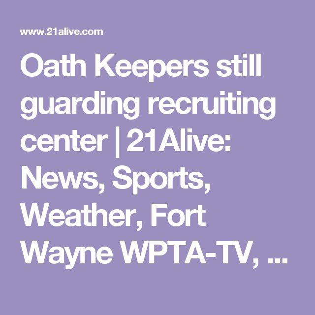 Oath Keepers still guarding recruiting center | 21Alive: News, Sports, Weather, Fort Wayne WPTA-TV, WISE-TV, and CW | Local