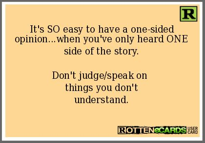 It's+SO+easy+to+have+a+one-sided+opinion...when+you've+only+heard+ONE+side+of+the+story. Don't+judge/speak+on+ things+you+don't understand.
