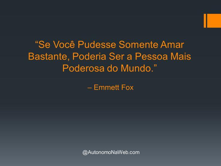 """""""Se Você Pudesse Somente Amar Bastante, Poderia Ser a Pessoa Mais Poderosa do Mundo."""" – Emmett Fox  #frases #motivação #sucesso #boanoite"""