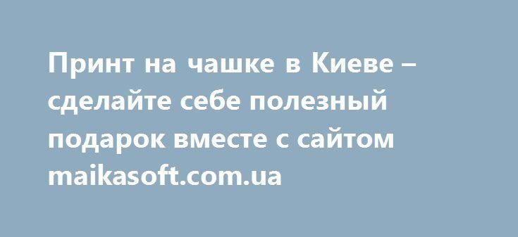 Принт на чашке в Киеве – сделайте себе полезный подарок вместе с сайтом maikasoft.com.ua http://grifx.net/view/4576/6/  Люди делятся на два типа – тех, кто предпочитает кофе по утрам и тех, кто не может проснуться без ароматного чая. В любом случае, не менее..