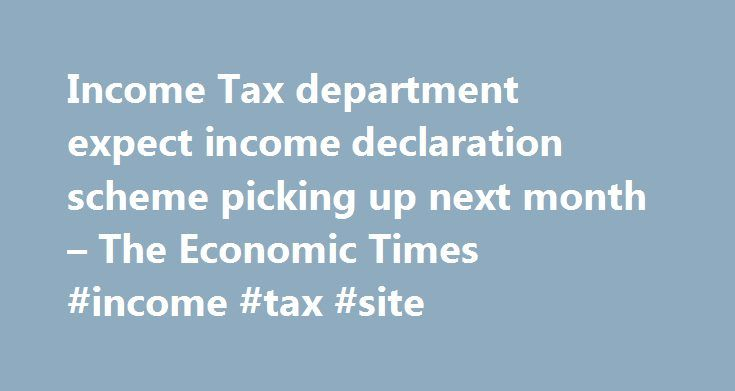 Income Tax department expect income declaration scheme picking up next month – The Economic Times #income #tax #site http://incom.remmont.com/income-tax-department-expect-income-declaration-scheme-picking-up-next-month-the-economic-times-income-tax-site/  #department of income tax government of india # Income Tax department expect income declaration scheme picking up next month MUMBAI: Even though the Mumbai office of the Income Tax department received a tepid response to the Income…