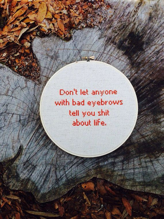 Don't let anyone with bad eyebrows tell you shit about life. lol this one is to live by
