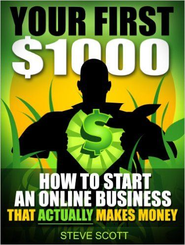 Amazon.com: Your First $1000 - How to Start an Online Business that Actually Makes Money eBook: Steve Scott: Kindle Store