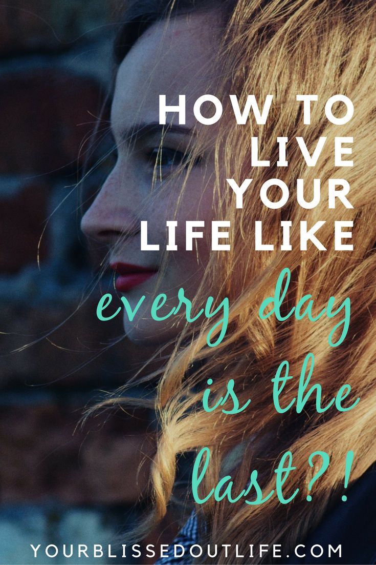 how to live your life like every day is the last, how to enjoy life, how to live a happy life, how to carpe diem, how to have a great life, how to enjoy your life, how to love your life, happy lifestyle, balanced life