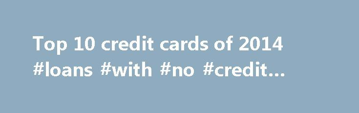 Top 10 credit cards of 2014 #loans #with #no #credit #check http://credit.remmont.com/top-10-credit-cards-of-2014-loans-with-no-credit-check/  #top 10 credit cards # Top 10 credit cards of 2014! When credit cards first made their appearance, the mechanism Read More...The post Top 10 credit cards of 2014 #loans #with #no #credit #check appeared first on Credit.