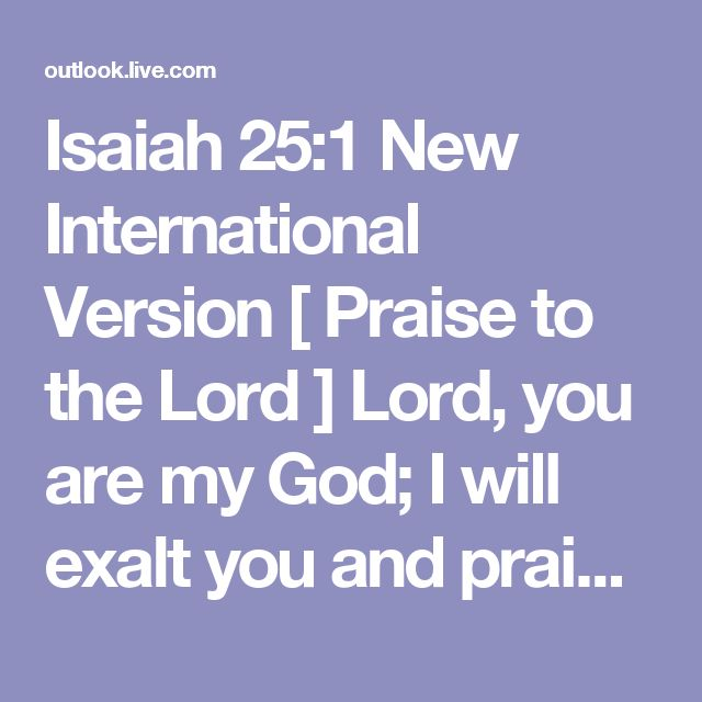 Isaiah 25:1  New International Version    [ Praise to the Lord ] Lord, you are my God; I will exalt you and praise your name, for in perfect faithfulness you have done wonderful things, things planned long ago.    Read at Bible Gateway  Read all of Isaiah 25