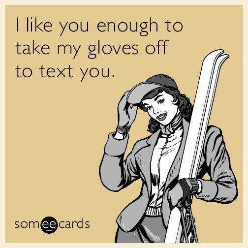 I like you enough to take my gloves off to text you.