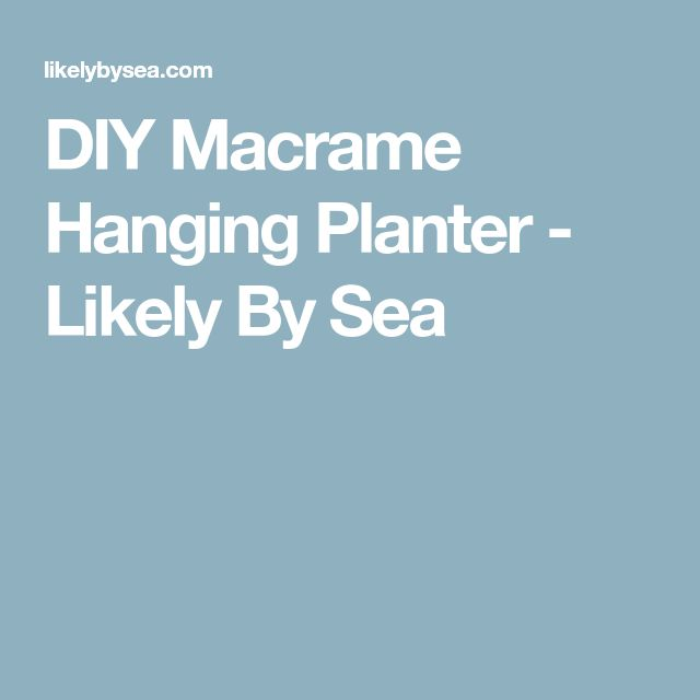 DIY Macrame Hanging Planter - Likely By Sea