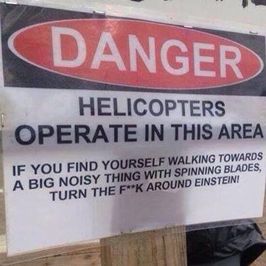 Danger: Helicopters Operate in This Area - If you find yourself walking towards a big noisy thing with spinning blades, turn the F**K  around, Einstein.