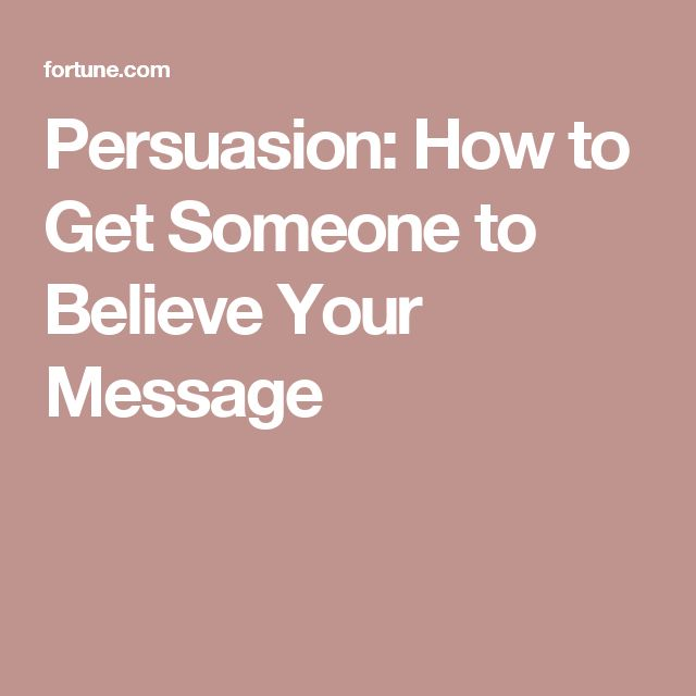 Persuasion: How to Get Someone to Believe Your Message
