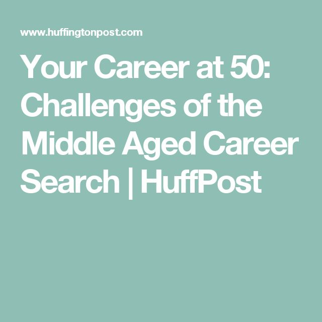 Your Career at 50: Challenges of the Middle Aged Career Search   HuffPost