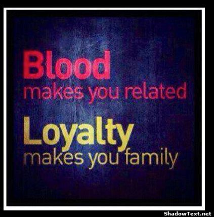 Family Quotes and Sayings   Blood vs. Loyalty...  This is so true. Just because someone is blood-related to you does not mean they're loyal, loving and caring...