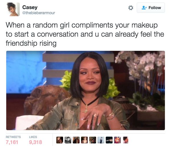 This great start to every great friendship:   27 Jokes That Will Make Sense To Anyone Slightly Obsessed With Makeup