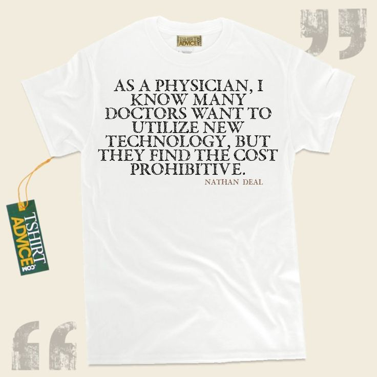 As a physician, I know many doctors want to utilize new technology, but they find the cost prohibitive.-Nathan Deal This  reference shirt  will never go out of style. We supply ageless  saying tee shirts ,  words of intelligence t-shirts ,  attitude tshirts , along with  literature tee shirts ... - http://www.tshirtadvice.com/nathan-deal-t-shirts-as-a-physician-life-tshirts/