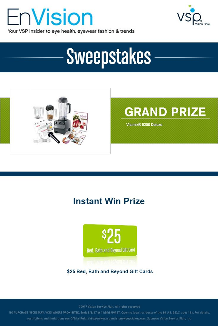 Enter VSP's EnVision Sweepstakes today for your chance to win a Vitamix® 5200 Deluxe. Also, play our Instant Win Game for your chance to win a $25 Bed, Bath & Beyond Gift Card! Be sure to come back daily to increase your chances to win.
