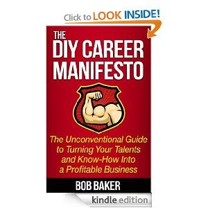 Amazon.com: DIY Career Manifesto: The Unconventional Guide to Turning Your Talents and Know-How Into a Profitable Business eBook: Bob Baker: Kindle Store