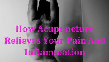 How Acupuncture Relieves Your Pain And Inflammation