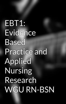 EBT1: Evidence Based Practice and Applied Nursing Research WGU RN-BSN EBT1: Evidence Based Practice and Applied Nursing Research WGU RN-BSN - Wattpad