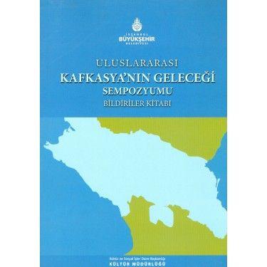 Uluslararası Kafkasya`nın Geleceği Sempozyumu Bildiriler Kitabı   KAFDAV Yayıncılık İşletmesi