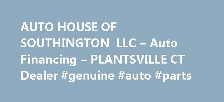 AUTO HOUSE OF SOUTHINGTON LLC – Auto Financing – PLANTSVILLE CT Dealer #genuine #auto #parts http://spain.remmont.com/auto-house-of-southington-llc-auto-financing-plantsville-ct-dealer-genuine-auto-parts/  #auto haus # AUTO HOUSE OF SOUTHINGTON LLC – PLANTSVILLE CT, 06479 Welcome To AUTO HOUSE OF SOUTHINGTON LLC – AUTO HOUSE OF SOUTHINGTON LLC is highlighted amid more dealerships in the Plantsville, Connecticut area for its unequaled customer care, truthful support, and inexpensive pricing…