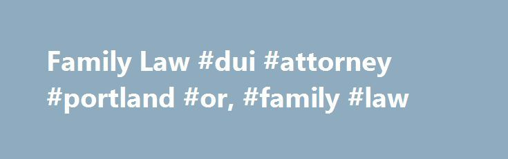 "Family Law #dui #attorney #portland #or, #family #law http://new-zealand.remmont.com/family-law-dui-attorney-portland-or-family-law/  # Family Law Just about anyone can start a family on their own, but certain procedures affecting the responsibilities of family life must be pursued in court. While matters of the heart are very personal, the rights of same-sex couples to get married, laws regarding divorce, and the process of adopting a child are governed by state and federal laws. ""Family…"