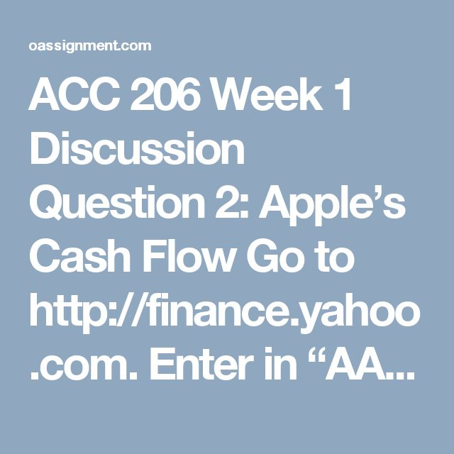 "ACC 206 Week 1 Discussion Question 2: Apple's Cash Flow  Go to http://finance.yahoo.com. Enter in ""AAPL"" and click on the ""get quote"" button, and it will bring up information on Apple. On the left hand side you'll see a section on Financials. Within that section, click on the cash flow. Review the cash flow statement for Apple. How would you summarize Apple's cash flow position and what does this statement tell you about where the money is coming from and where it's going? What would you…"
