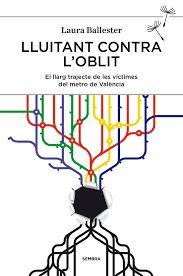 Ballester, Laura: Lluitant contra l'oblit : el llarg trajecte de les víctimes del metro de València. València : Sembra, 2014, 209 p.